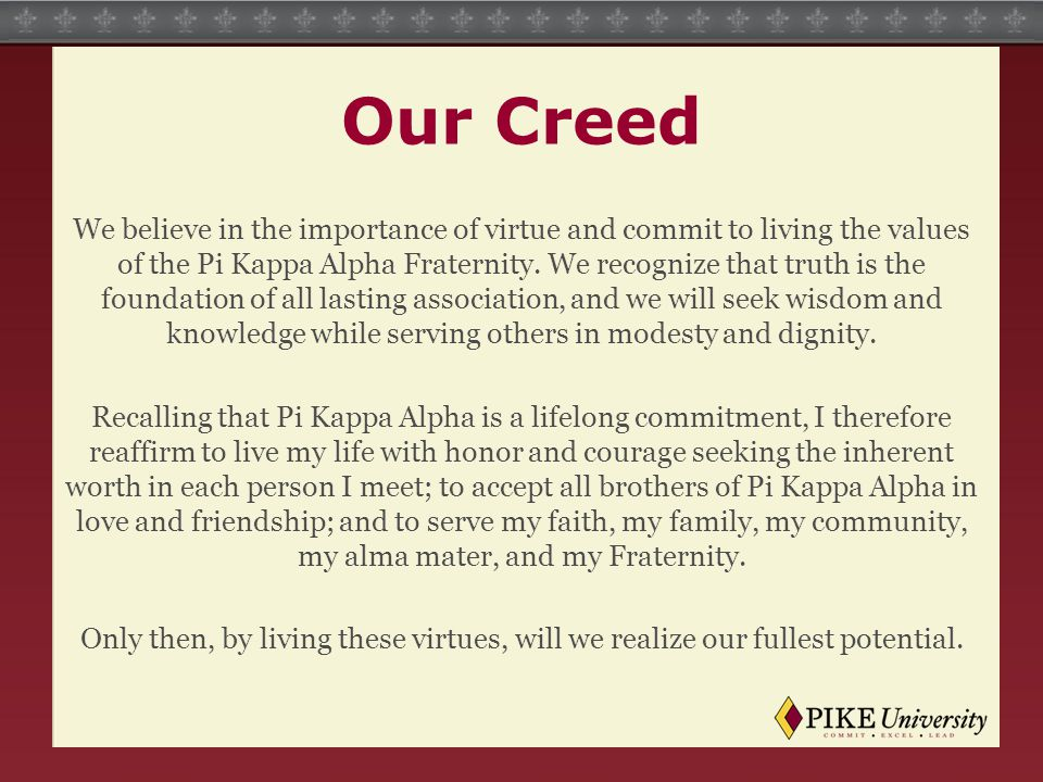 Our Creed We believe in the importance of virtue and commit to living the values of the Pi Kappa Alpha Fraternity. We recognize that truth is the foun