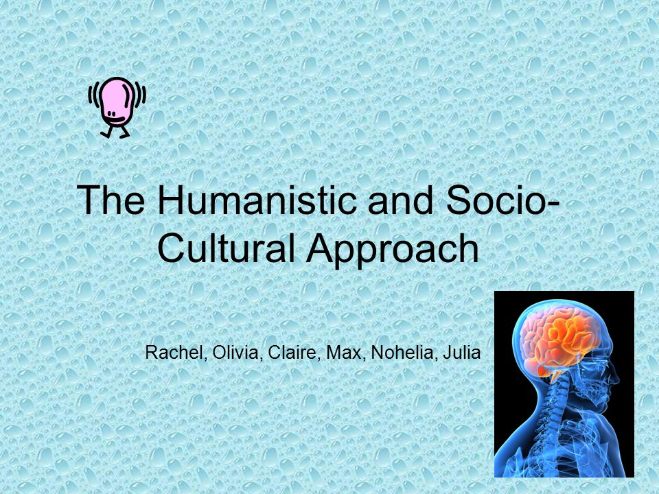 The Humanistic and Socio- Cultural Approach Rachel, Olivia, Claire, Max, Nohelia, Julia