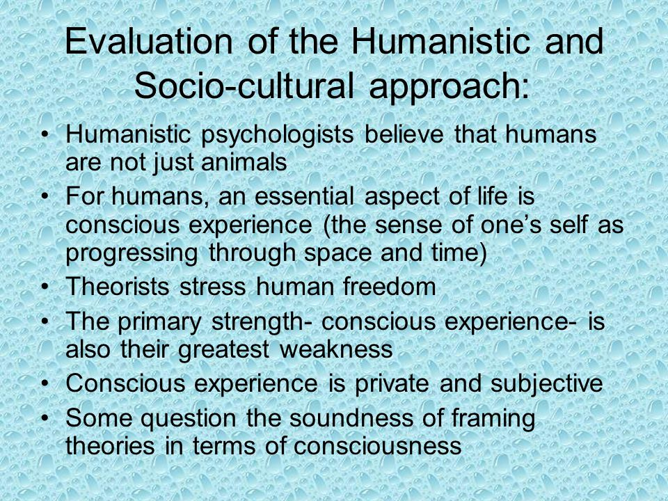 Evaluation of the Humanistic and Socio-cultural approach: Humanistic psychologists believe that humans are not just animals For humans, an essential a