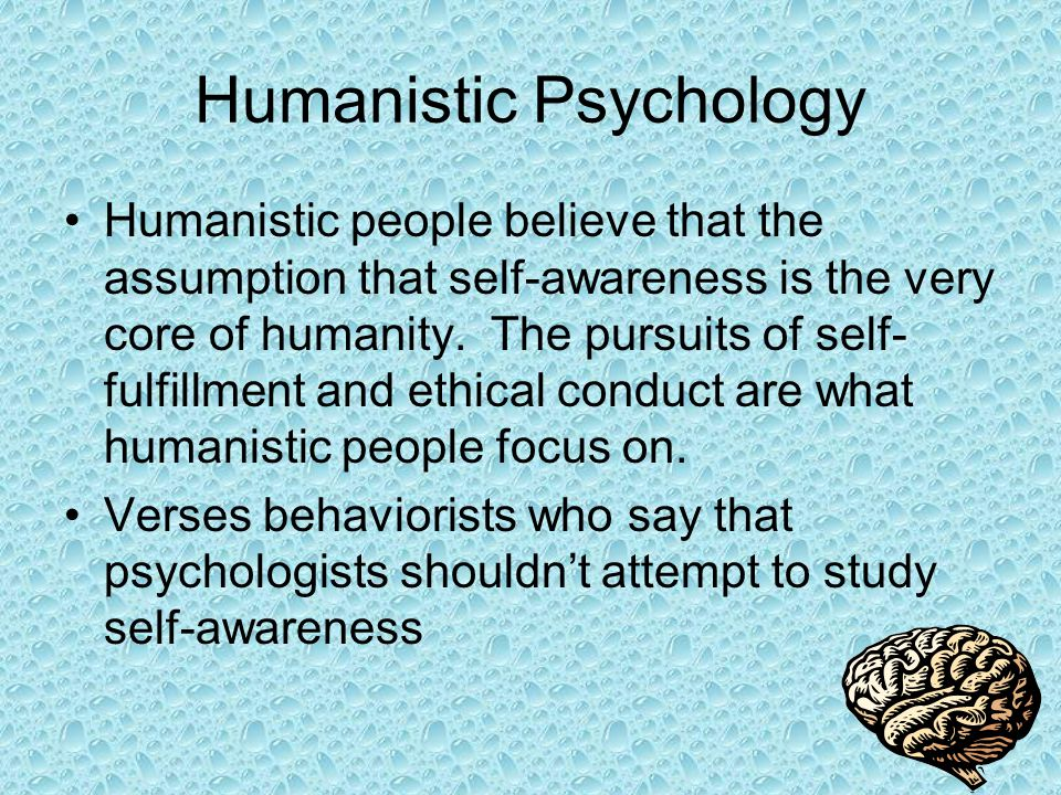 Humanistic Psychology Humanistic people believe that the assumption that self-awareness is the very core of humanity.