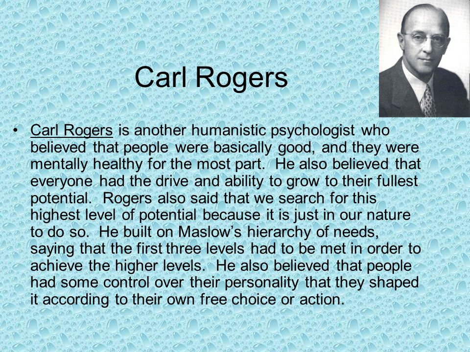 Carl Rogers Carl Rogers is another humanistic psychologist who believed that people were basically good, and they were mentally healthy for the most p