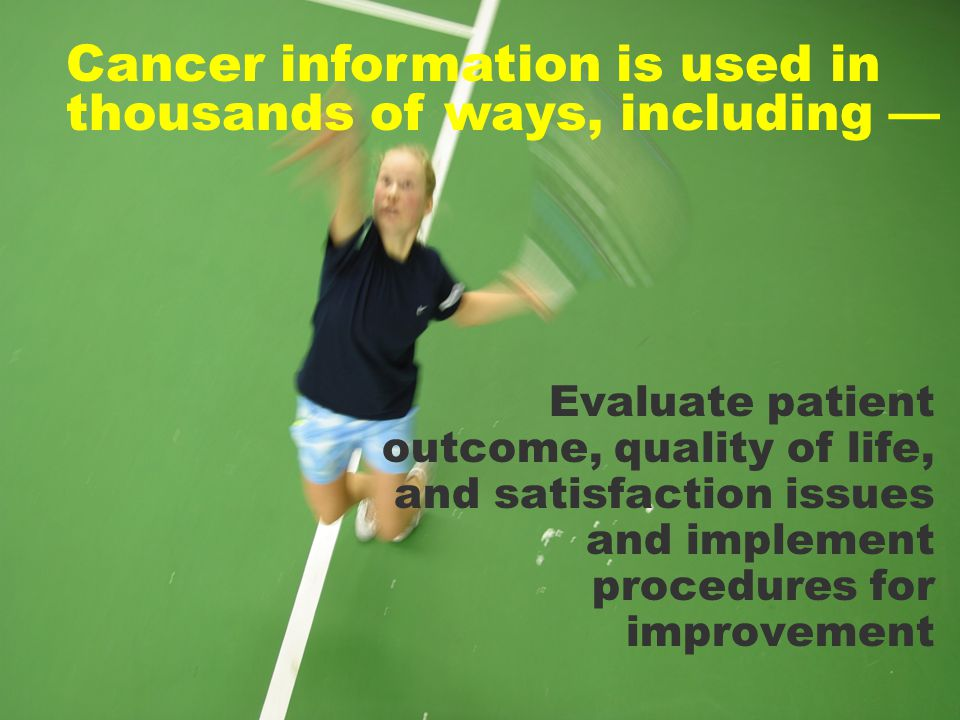 Evaluate patient outcome, quality of life, and satisfaction issues and implement procedures for improvement Cancer information is used in thousands of ways, including —