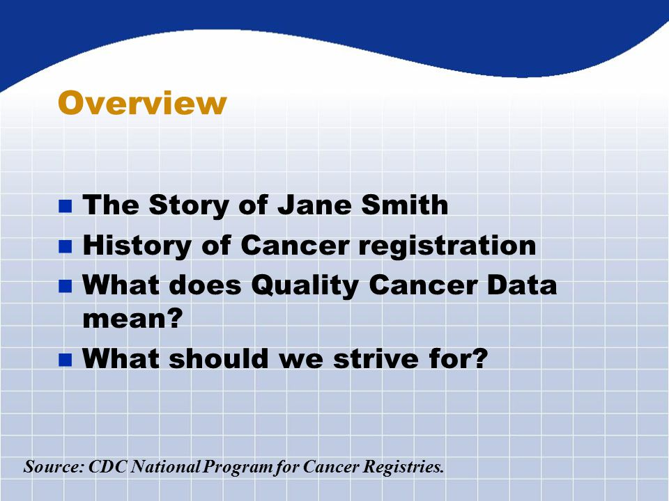 Overview n The Story of Jane Smith n History of Cancer registration n What does Quality Cancer Data mean.