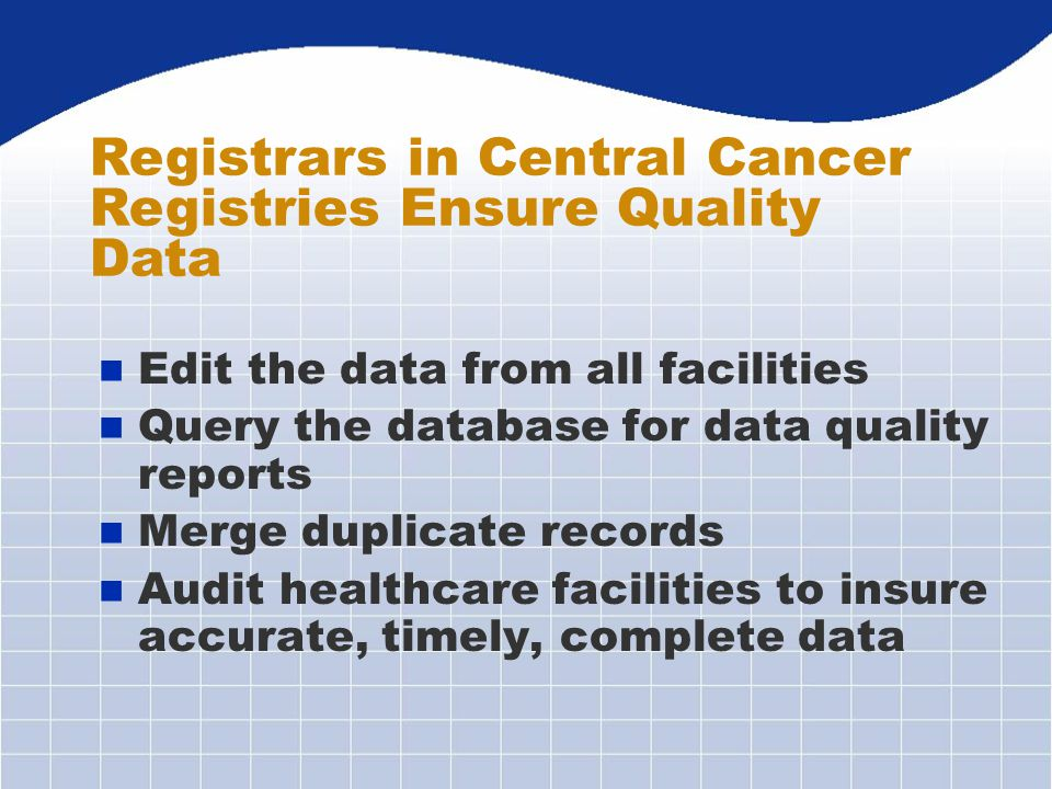 n Edit the data from all facilities n Query the database for data quality reports n Merge duplicate records n Audit healthcare facilities to insure accurate, timely, complete data Registrars in Central Cancer Registries Ensure Quality Data
