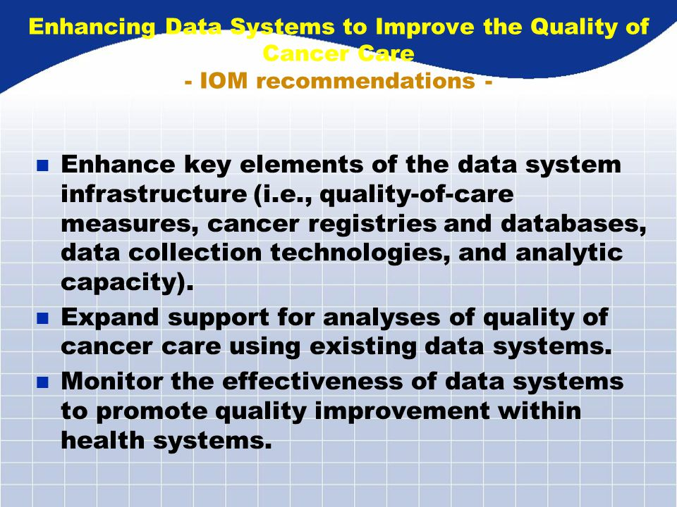 Enhancing Data Systems to Improve the Quality of Cancer Care - IOM recommendations - n Enhance key elements of the data system infrastructure (i.e., quality-of-care measures, cancer registries and databases, data collection technologies, and analytic capacity).
