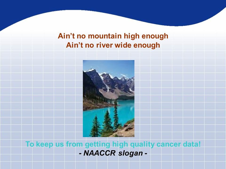 Ain't no mountain high enough Ain't no river wide enough To keep us from getting high quality cancer data.