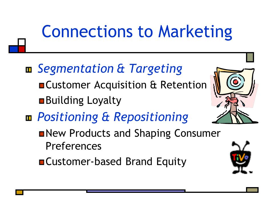 Connections to Marketing Segmentation & Targeting Customer Acquisition & Retention Building Loyalty Positioning & Repositioning New Products and Shaping Consumer Preferences Customer-based Brand Equity