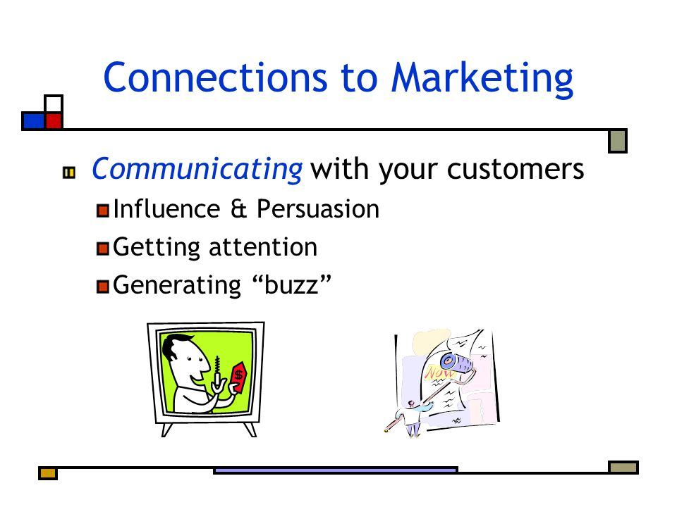 Connections to Marketing Communicating with your customers Influence & Persuasion Getting attention Generating buzz