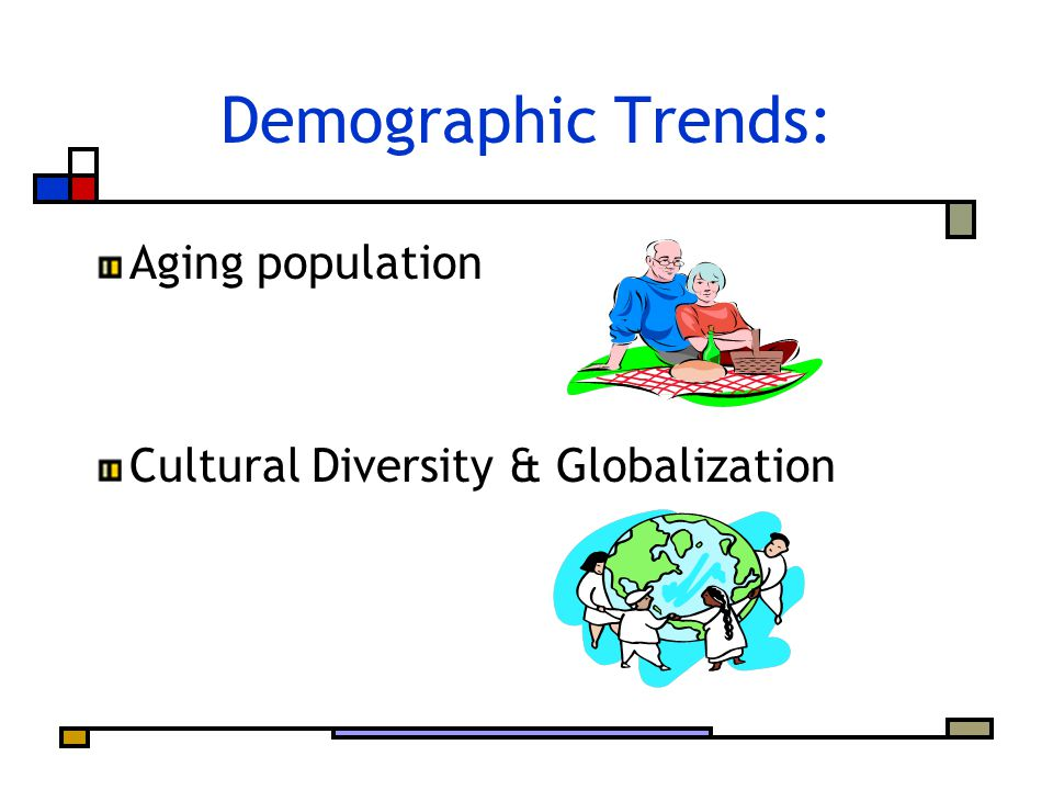 Demographic Trends: Aging population Cultural Diversity & Globalization