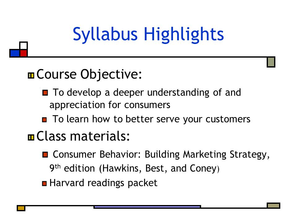 Syllabus Highlights Course Objective: To develop a deeper understanding of and appreciation for consumers To learn how to better serve your customers Class materials: Consumer Behavior: Building Marketing Strategy, 9 th edition (Hawkins, Best, and Coney ) Harvard readings packet