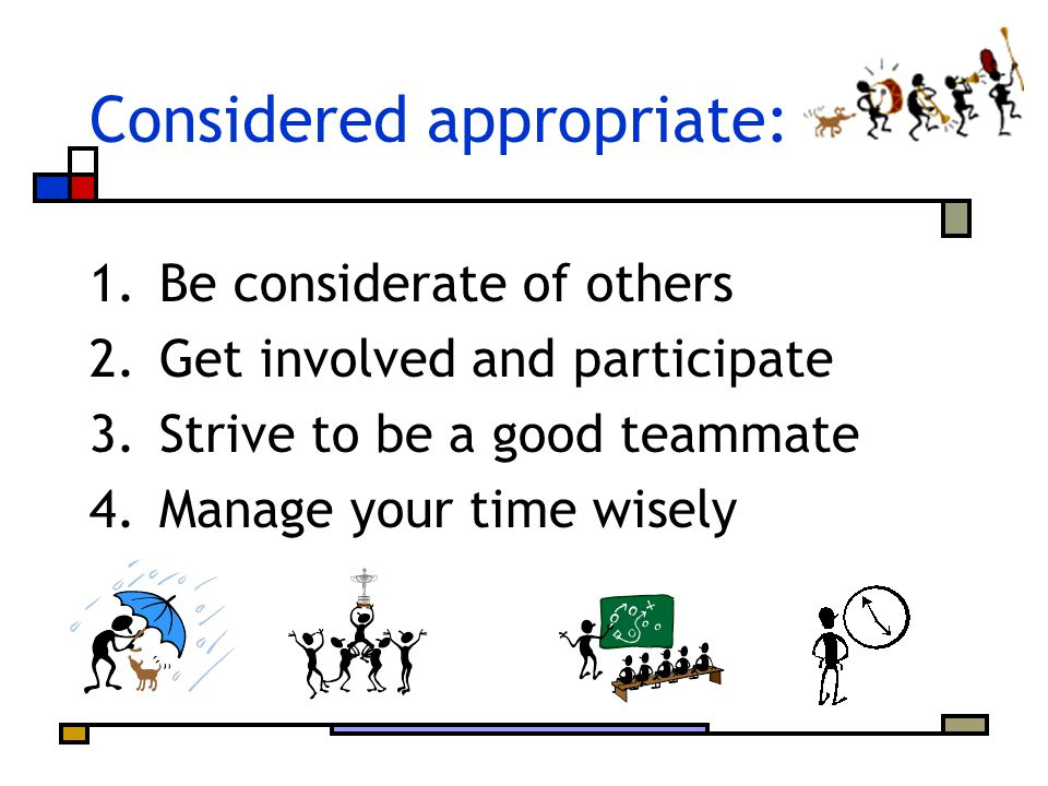 Considered appropriate: 1.Be considerate of others 2.Get involved and participate 3.Strive to be a good teammate 4.Manage your time wisely