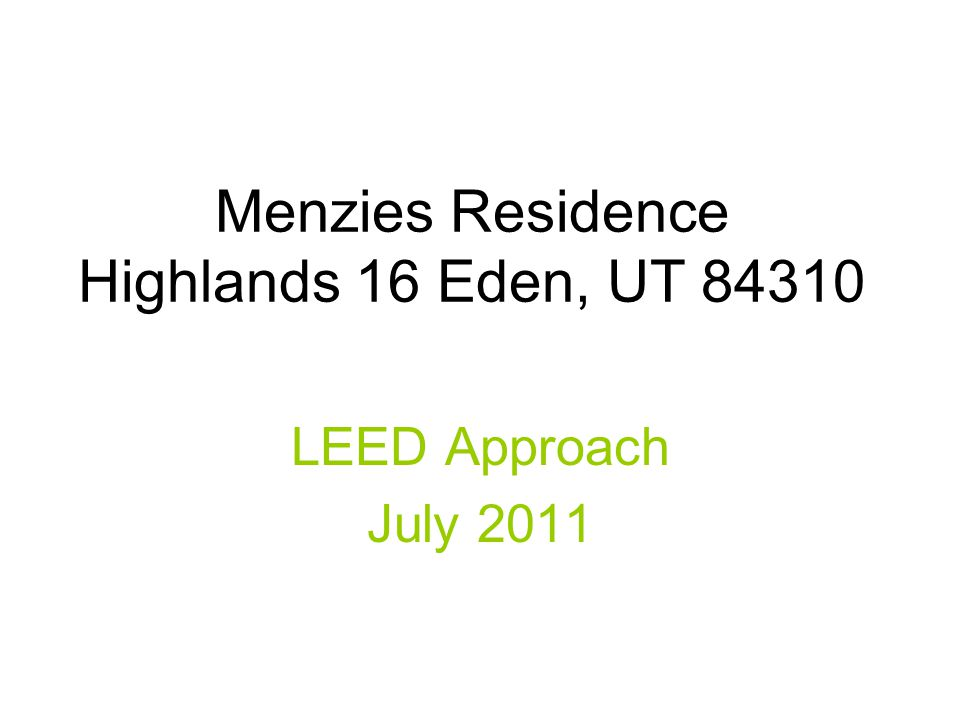 Menzies Residence Highlands 16 Eden, UT 84310 LEED Approach July 2011