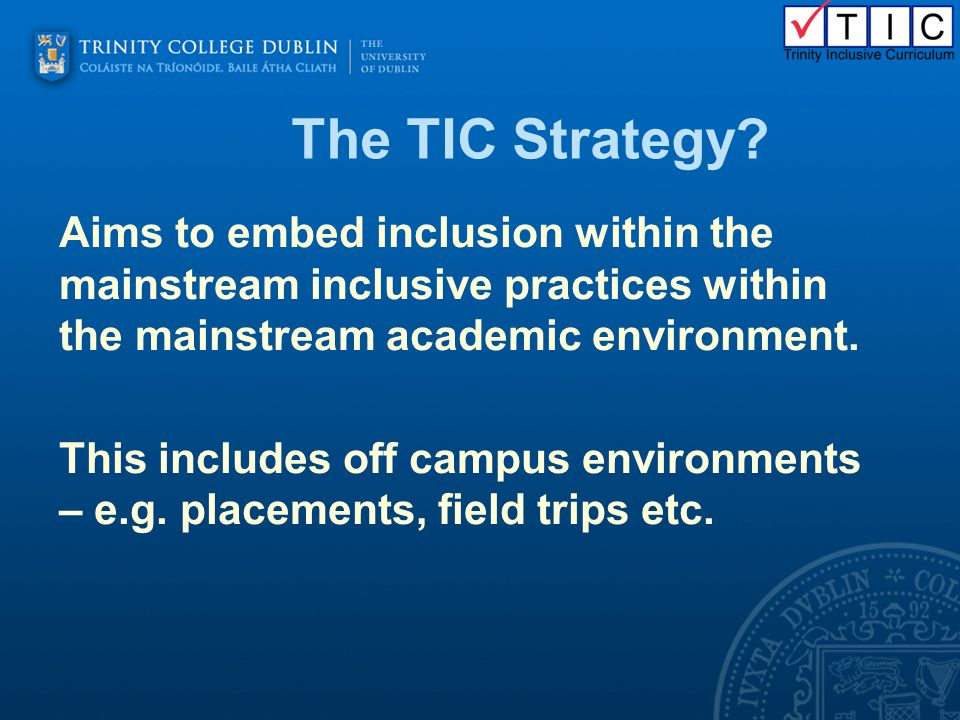 The TIC Strategy? Aims to embed inclusion within the mainstream inclusive practices within the mainstream academic environment. This includes off camp
