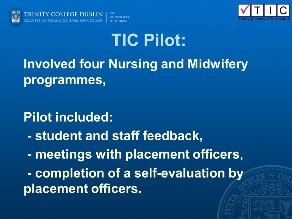 TIC Pilot: Involved four Nursing and Midwifery programmes, Pilot included: - student and staff feedback, - meetings with placement officers, - complet