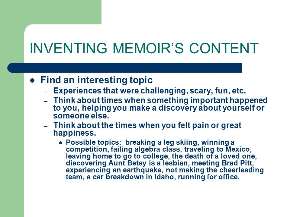 INVENTING MEMOIR'S CONTENT Find an interesting topic – Experiences that were challenging, scary, fun, etc.