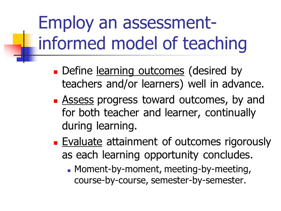 Employ an assessment- informed model of teaching Define learning outcomes (desired by teachers and/or learners) well in advance. Assess progress towar
