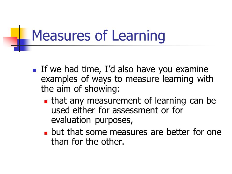 Measures of Learning If we had time, I'd also have you examine examples of ways to measure learning with the aim of showing: that any measurement of l