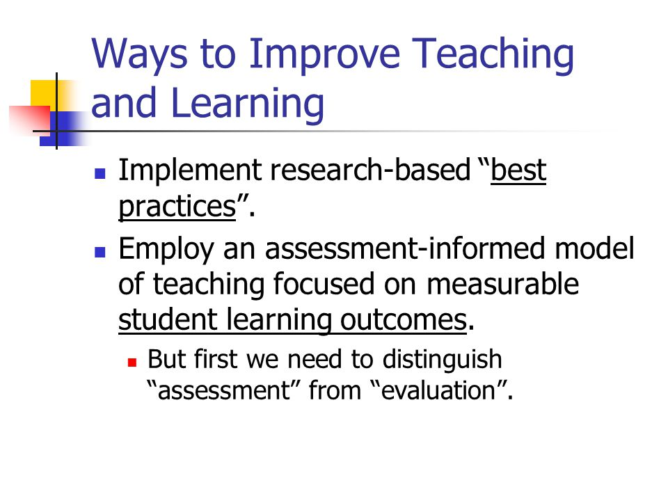 """Ways to Improve Teaching and Learning Implement research-based """"best practices"""". Employ an assessment-informed model of teaching focused on measurable"""