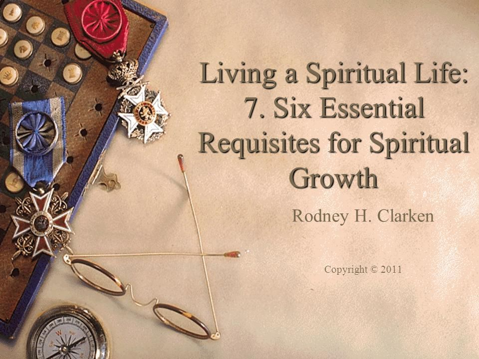 Living a Spiritual Life: 7. Six Essential Requisites for Spiritual Growth Rodney H.