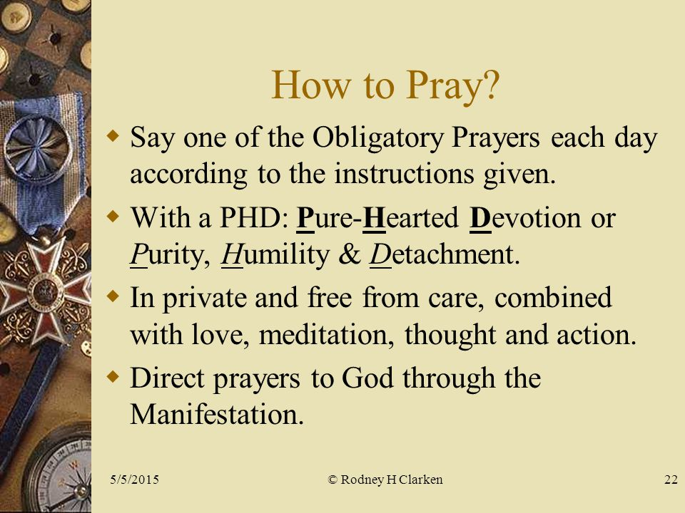 How to Pray.  Say one of the Obligatory Prayers each day according to the instructions given.