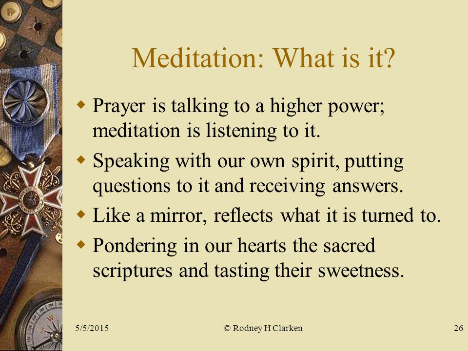 Meditation: What is it.  Prayer is talking to a higher power; meditation is listening to it.