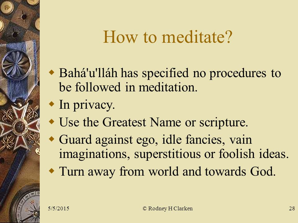 How to meditate.  Bahá u lláh has specified no procedures to be followed in meditation.