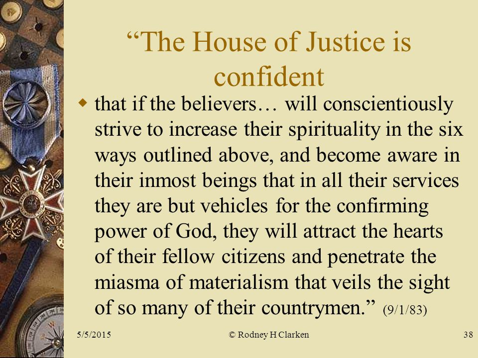 The House of Justice is confident  that if the believers… will conscientiously strive to increase their spirituality in the six ways outlined above, and become aware in their inmost beings that in all their services they are but vehicles for the confirming power of God, they will attract the hearts of their fellow citizens and penetrate the miasma of materialism that veils the sight of so many of their countrymen. (9/1/83) © Rodney H Clarken5/5/201538