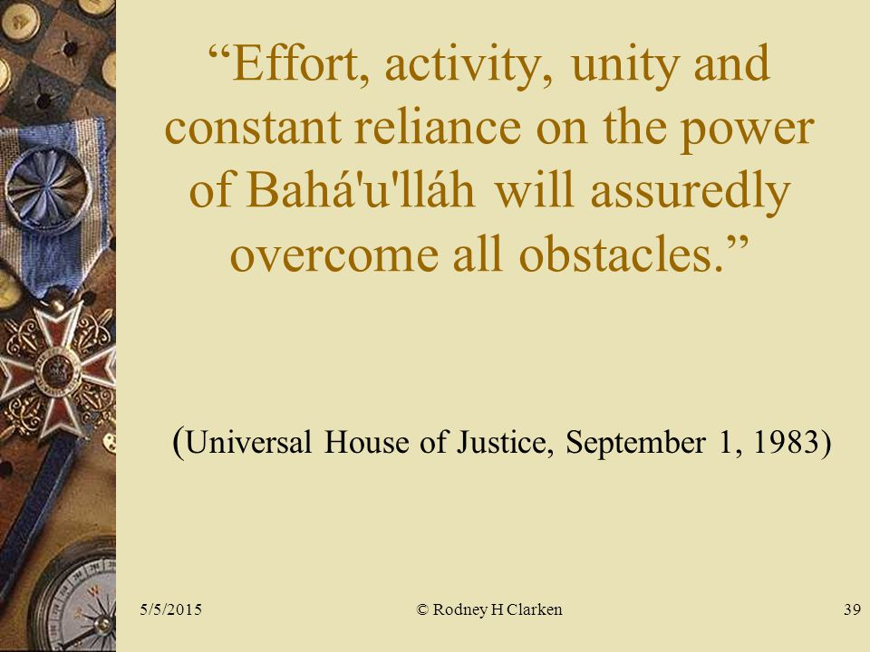 Effort, activity, unity and constant reliance on the power of Bahá u lláh will assuredly overcome all obstacles. ( Universal House of Justice, September 1, 1983) © Rodney H Clarken5/5/201539