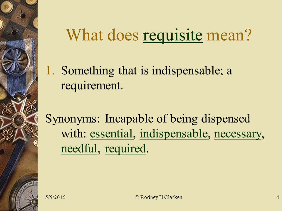 What does requisite mean?requisite 1.Something that is indispensable; a requirement.