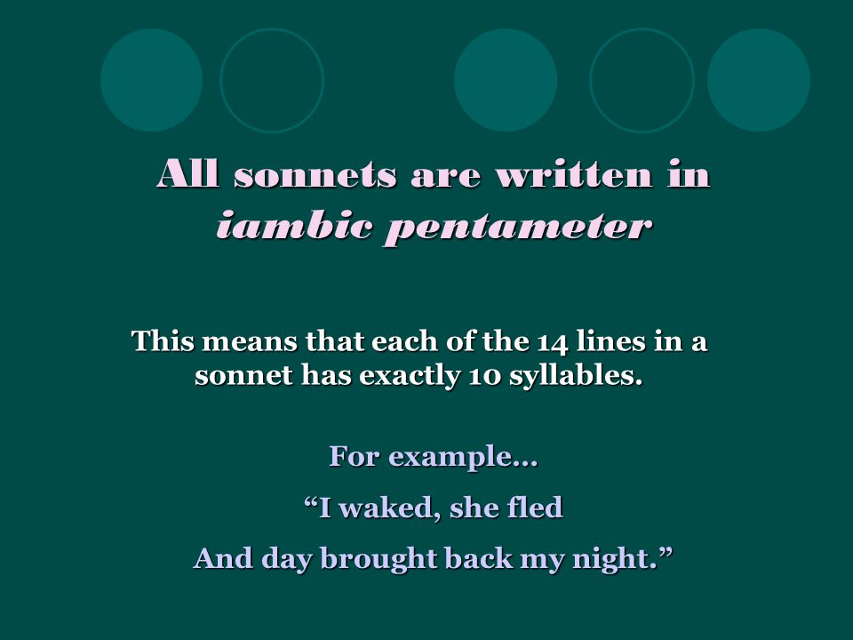 All sonnets are written in iambic pentameter This means that each of the 14 lines in a sonnet has exactly 10 syllables.