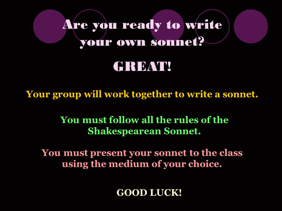 Are you ready to write your own sonnet.GREAT. Your group will work together to write a sonnet.