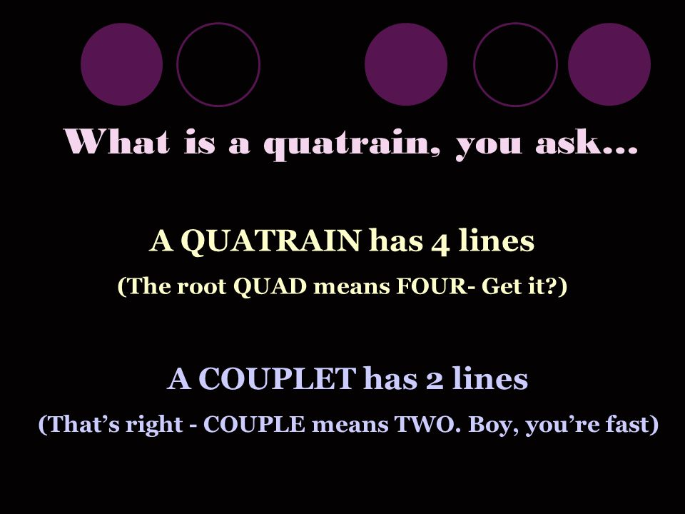 What is a quatrain, you ask… A QUATRAIN has 4 lines (The root QUAD means FOUR- Get it ) A COUPLET has 2 lines (That's right - COUPLE means TWO.