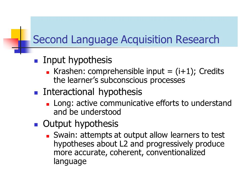 Second Language Acquisition Research Input hypothesis Krashen: comprehensible input = (i+1); Credits the learner's subconscious processes Interactiona