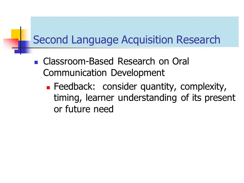 Second Language Acquisition Research Classroom-Based Research on Oral Communication Development Feedback: consider quantity, complexity, timing, learn