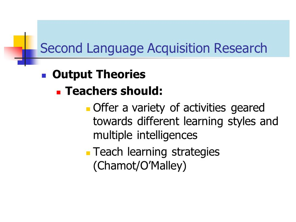 Second Language Acquisition Research Output Theories Teachers should: Offer a variety of activities geared towards different learning styles and multi