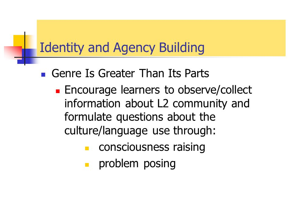 Identity and Agency Building Genre Is Greater Than Its Parts Encourage learners to observe/collect information about L2 community and formulate questi
