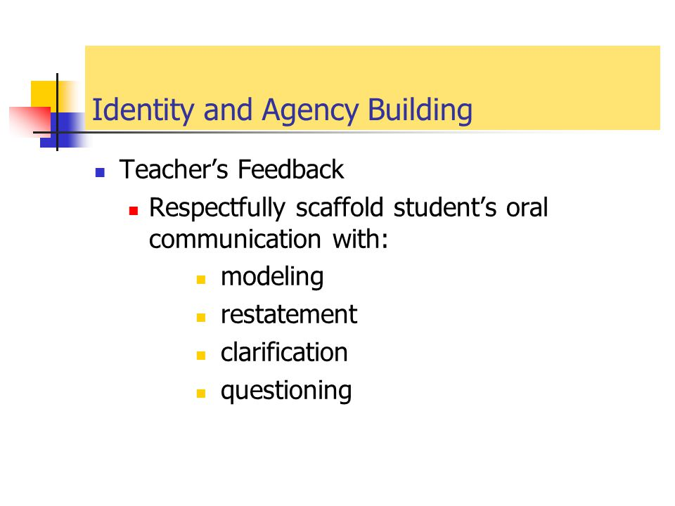 Identity and Agency Building Teacher's Feedback Respectfully scaffold student's oral communication with: modeling restatement clarification questionin