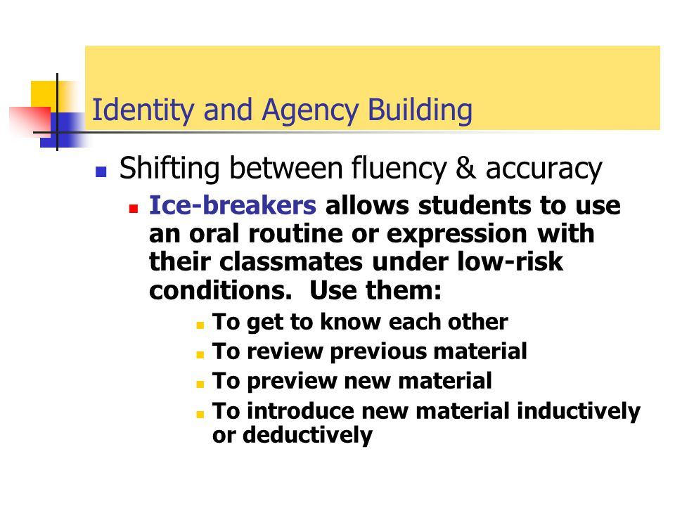 Identity and Agency Building Shifting between fluency & accuracy Ice-breakers allows students to use an oral routine or expression with their classmat