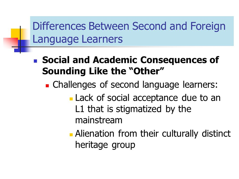 "Differences Between Second and Foreign Language Learners Social and Academic Consequences of Sounding Like the ""Other"" Challenges of second language l"