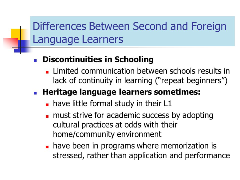 Differences Between Second and Foreign Language Learners Discontinuities in Schooling Limited communication between schools results in lack of continu