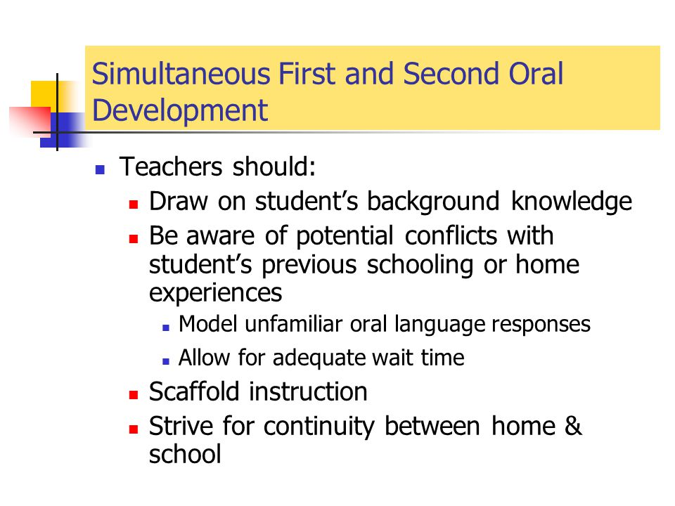 Simultaneous First and Second Oral Development Teachers should: Draw on student's background knowledge Be aware of potential conflicts with student's