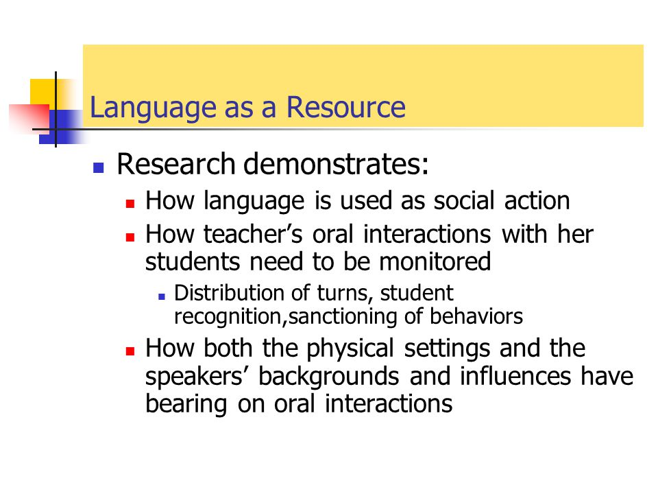 Language as a Resource Research demonstrates: How language is used as social action How teacher's oral interactions with her students need to be monit