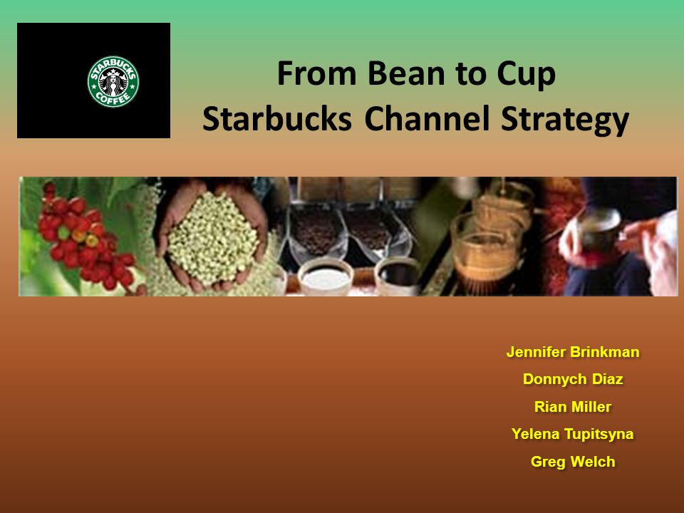 From Bean to Cup Starbucks Channel Strategy Jennifer Brinkman Donnych Diaz Rian Miller Yelena Tupitsyna Greg Welch Jennifer Brinkman Donnych Diaz Rian