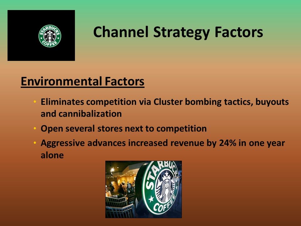 Channel Strategy Factors Environmental Factors Eliminates competition via Cluster bombing tactics, buyouts and cannibalization Open several stores nex