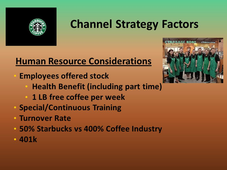 Human Resource Considerations Channel Strategy Factors Employees offered stock Health Benefit (including part time) 1 LB free coffee per week Special/