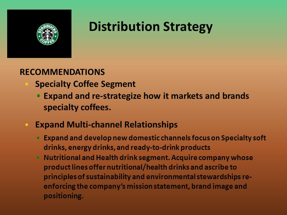 Specialty Coffee Segment RECOMMENDATIONS Expand Multi-channel Relationships  Expand and re-strategize how it markets and brands specialty coffees. 