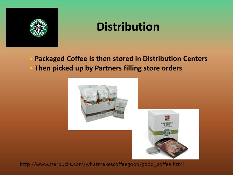 Distribution http://www.starbucks.com/whatmakescoffeegood/good_coffee.html Packaged Coffee is then stored in Distribution Centers Then picked up by Pa