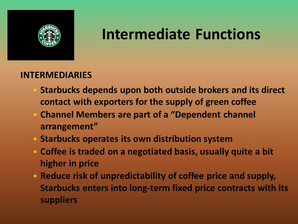 Intermediate Functions INTERMEDIARIES Starbucks depends upon both outside brokers and its direct contact with exporters for the supply of green coffee