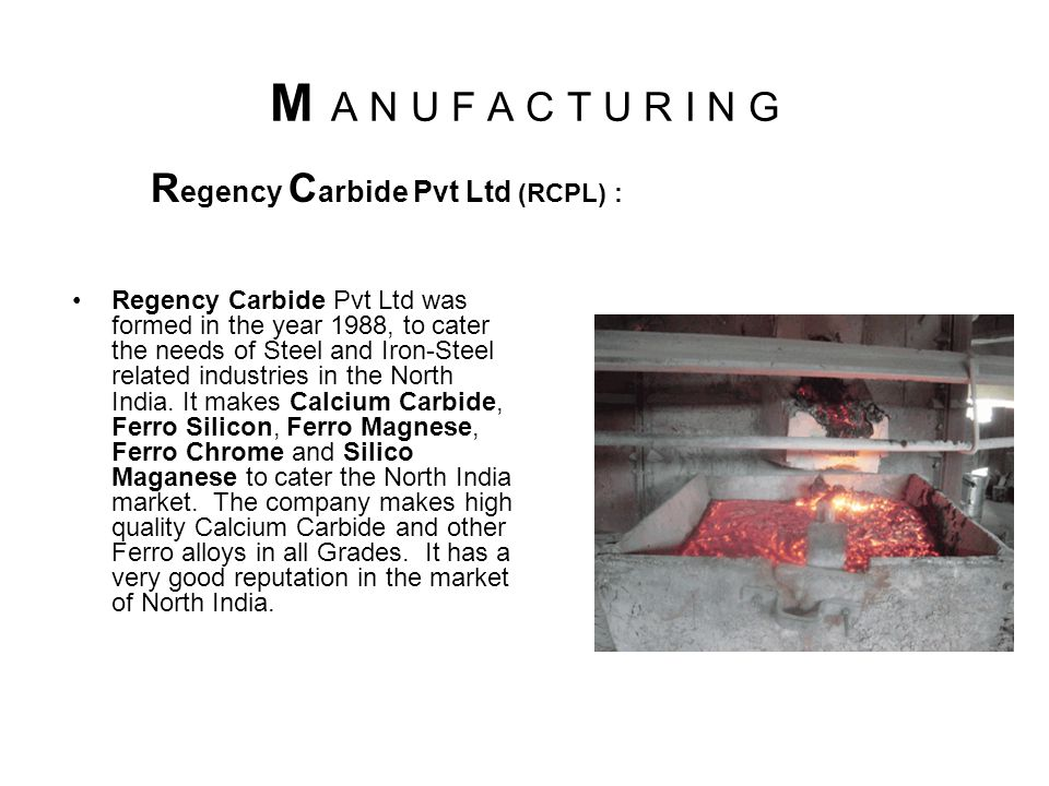 M A N U F A C T U R I N G Regency Carbide Pvt Ltd was formed in the year 1988, to cater the needs of Steel and Iron-Steel related industries in the North India.
