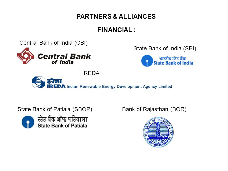 PARTNERS & ALLIANCES FINANCIAL : Central Bank of India (CBI) IREDA State Bank of India (SBI) Bank of Rajasthan (BOR)State Bank of Patiala (SBOP)